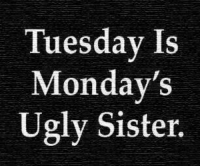 ~ Pam: Tuesday Is  Monday's  Ugly Sister. ~ Pam