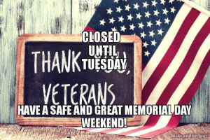 CLOSED until TUESDAY HAVE A SAFE AND GREAT MEMORIAL DAY WEEKEND ...: TUESDAY,  VETERANS  HAVE A SAFE AND GREAT MEMORIALDAY  WEEKEND!  makeameme.org CLOSED until TUESDAY HAVE A SAFE AND GREAT MEMORIAL DAY WEEKEND ...