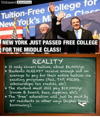 "America, Bernie Sanders, and College: Tuition-Free Kollege for  Unbiased America  NEW YORK JUST PASSED FREE COLLEGE  FOR THE MIDDLE CLASS!  REALITY  It only covers tuition, about $6,ooo/yr.  Students ALREADY receive enough aid on  average to pay for their entire Euition via  programs (Pell, TAP, FSEoG,  existing scholarships, tax credits, etc)  The student must still pay $13,ooo/yr  (room board, fees, supplies, etc).  The ""free"" education will just be paid by  NY residents in other ways (higher taxes,  borrowing). A LESSON IN POLITICS, by Kevin Ryan  Headlines around the country are trumpeting New York state's new ""free college tuition"" program, with photos of Gov. Andrew Cuomo and neighboring Senator Bernie Sanders standing triumphantly on stage boasting of this great achievement...  ...except it actually adds very little to what's already available to New York students.  In fact, once you look at the numbers, you realize it's a political nothingburger.  • It's not universal.  It only applies to students from families below a certain income limit. • It's only eligible to those attending full-time at the State University of New York or City University of New York. • It only applies to TUITION, with accounts for only 25% of college costs.  The student must pay for the other 75% of college costs, or roughly $20,000 per year. • Students ALREADY receive enough aid on average to pay for their entire tuition via existing programs. Students receive on average $7,000 in federal Pell Grants and New York TAP (Tuition Assistance Program) Grants, and that doesn't even include scholarships, tax credits, and supplemental grants via FSEOG... more than enough to pay the entire tuition.  The new scholarship will likely amount to just a few hundred dollars to cover whatever tuition isn't already covered by these other grants. • The ""free"" education will just be paid by NY residents in other ways (higher taxes, borrowing).  New York's residents already spend over $1 billion in taxes on tuition assistance annually, whether they attend college or not.  It's essentially what all politics is about... taking money away from people quietly and giving it back to them loudly.  SOURCES: https://studentaid.ed.gov/sa/fafsa/next-steps/how-calculated https://www.nysenate.gov/sites/default/files/articles/attachments/young_invincibles_northeast_director_kevin_stump.pdf https://trends.collegeboard.org/student-aid/figures-tables/maximum-and-average-pell-grants-over-time http://www2.cuny.edu/financial-aid/federal-and-state-grants/ https://www.forbes.com/sites/zackfriedman/2017/02/06/college-free-no-student-loan/#179e64385960"