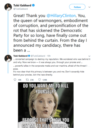 Party, Queen, and Democratic Party: Tulsi Gabbard  Follow  @TulsiGabbard  Great! Thank you @HillaryClinton. You,  the queen of warmongers, embodiment  of corruption, and personification of the  rot that has sickened the Democratic  Party for so long, have finally come out  from behind the curtain. From the day I  announced my candidacy, there has  been a..  Tulsi Gabbard @TulsiGabbard 18h  ...concerted campaign to destroy my reputation. We wondered who was behind it  and why. Now we know - it was always you, through your proxies and..  ... powerful allies in the corporate media and war machine, afraid of the threat I  pose.  It's now clear that this primary is between you and me. Don't cowardly hide  behind your proxies. Join the race directly  t 23K  18K  128K  DO YOU WANT ME TO KILL  YOURSELF?  BEGAUSE THAT S HOW YOU  GET ME TO KILL YOURSELF! Tulsi needs to watch her back