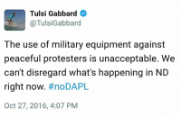 Memes, Protest, and Peace: Tulsi Gabbard  @Tulsi Gabbard  The use of military equipment against  peaceful protesters is unacceptable. We  can't disregard what's happening in ND  right now  #noDAPL  Oct 27, 2016, 4:07 PM