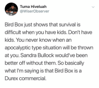 Kids, Sandra Bullock, and Dank Memes: Tuma Hiveluah  @WiserObserver  Bird Box just shows that survival is  difficult when you have kias. Don't have  kids. You never know when an  apocalyptic type situation will be throwin  at you. Sandra Bullock would've been  better off without them. So basically  what I'm saying is that Bird Box is a  Durex commercial @wiserobserver