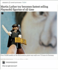 Black Lives Matter, Dope, and Funny: tumbirprincess Follow  Martin  Luther toy becomes fastest selling  Playmobil figurine of all time  Over 34,000 models of the Reformation priest were sold over 72 hours in Germany  Why he light skinned? dankmemes edgy filthyfrank meme memes funny nicememe lmao lol lmaoo lmfao fights daily amazing relate lgbt blacklivesmatter haha savage dope happy Funny l4l like4like tagforlikes like fun gaming