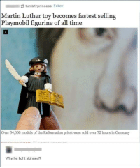 Blackpeopletwitter, Martin, and Germany: tumbirprincess Follow  Martin Luther toy becomes fastest selling  Playmobil figurine of all time  Over 34,000 models of the Reformation priest were sold over 72 hours in Germany  Why he light skinned? <p>&ldquo;And what&rsquo;s with that cap?&rdquo; (via /r/BlackPeopleTwitter)</p>