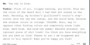 Bitch, College, and Fucking: Tumblr: First of all, trigger warning, you bitch. Blue was  the color of the smurf doll I had that got ruined in the  wash. Secondly, my brother's girlfriend's cousin's step-  sister said the sky was indigo, and she would know, because  she studies colors in college. COLLEGE. Also, way to  oppress other fucking colors and completely erase light  blue, dark blue, and blue-ish green! Educate yourself, you  ignorant piece of shit trash! You think you know everything  but you have no clue! Thanks to you I am triggered and  about to kill myself! Hope you're happy you fuck!  268.099 ngtes Trigger Warningomg-humor.tumblr.com