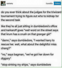 """triwizard tournament: tumblr.  Follow  sosharky  do you ever think about the judges for the triwizard  tournament trying to figure out who to kidnap for  the second task  like they're all just sitting in dumbledore's office  and karkaroff goes """"well word on the street says  that krum has a crush on that granger girl""""  """"damn,"""" says dumbledore, """"I wanted harry to  rescue her, well, what about the delightful miss  chang?""""  """"no,"""" says bagman, """"we've got her down for  diggory""""  """"stop sinking my ships,"""" says dumbledore"""