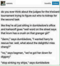 """~Dobby: tumblr.  Follow  sosharky  do you ever think about the judges for the triwizard  tournament trying to figure out who to kidnap for  the second task  like they're all just sitting in dumbledore's office  and karkaroff goes """"well word on the street says  that krum has a crush on that granger girl""""  damn,"""" says dumbledore, """"I wanted harry to  rescue her. well, what about the delightful miss  chang?""""  """"no,"""" says bagman, """"we've got her down for  diggory""""  """"stop sinking my ships,"""" says dumbledore ~Dobby"""