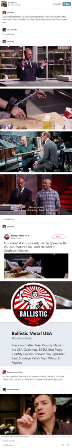 What even is this show?: tumblr  Follow  unpretty  llove cutthroat kitchen but bingewatching makes it really stand out how oten  alton brown refers to himser as daddy and makes contestants wear spreader  bars  dr-hollands  I'm sorry what  Whose money  eturning home  you heard me  unpretty  Ballistic Metal USA  Follow  Our General Purpose Adjustable Spreader Bar  (#7002) featured on Food Network's  Cutthroat Kitchen  BALLISTIC  Ballistic Metal USA  @BallisticMetal  Precision Crafted Gear Proudly Made in  the USA. Cockrings, BDSM, Butt Plugs  Chastity Devices, Shower Play, Spreader  Bars. Bondage. Fetish  Paddles  Toys, Whips &  #1 CANT BELIEVE I NOW KNOW WHERE TO BUY THE EXACT FETISH  GEAR THEY USE ON MY FAVORITE COOKING SHow (via @unpretty  Source unpretty  47,981 notes What even is this show?