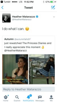 movielesbian:IM SCREAMING: Tumblr LTE 11:52 PM  Tweet  Heather Matarazzo  @HeatherMatarazz  I do what I can.  Autumn @autumnfalls97  just rewatched The Princess Diaries and  I really appreciate this moment  @HeatherMatarazz  ust hope that if he kisses me  um. my foot pops.  Reply to Heather Matarazzo  1  Home Explore Notifications Messages Me movielesbian:IM SCREAMING
