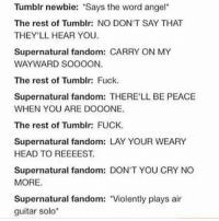 "We have sang Carry on my wayward son out loud before ( and probably annoyed a few friends) -k: Tumblr newbie: ""Says the word angel  The rest of Tumblr: NO DON'T SAY THAT  THEY'LL HEAR YOU.  Supernatural fandom  CARRY ON MY  WAYWARD SOOOON.  The rest of Tumblr: Fuck.  Supernatural fandom: THERE LL BE PEACE  WHEN YOU ARE DOOONE.  The rest of Tumblr: FUCK.  Supernatural fandom: LAY YOUR WEARY  HEAD TO REEEEST.  Supernatural fandom: DON'T YOU CRY NO  MORE.  Supernatural fandom: Violently plays air  guitar solo We have sang Carry on my wayward son out loud before ( and probably annoyed a few friends) -k"