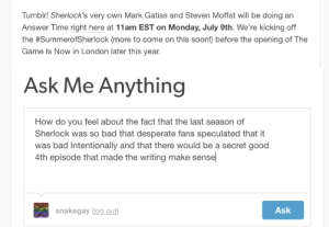 And Steven: Tumblr! Sherlock's very own Mark Gatiss and Steven Moffat will be doing an  Answer Time right here at 11am EST on Monday, July 9th. We're kicking off  the #SummeroSherlock (more to come on this soon) before the opening of The  Game Is Now in London later this year.   Ask Me Anything  How do you feel about the fact that the last season of  Sherlock was so bad that desperate fans speculated that it  was bad Intentionally and that there would be a secret good  4th episode that made the writing make sensel  snakegay log out  Ask