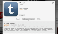 """Books, Burger King, and Kik: Tumblr  Tumblr  Social Networking  ew  (5,274)  OPEN  Details Ratings and Reviews Related  PN  orts  ЕЕ  Sna  Life  FRE  12. I HATE TUMBLR!!!!  Xby MaddieJo369 - Dec 21, 2012  I tried to sign up, but they said I had to be 13 or over! I'm so sick of this crap! Kik has a 17 or over age  limit, and they deleted my app, now tumblr won't let me sign up. And I HATE their snide comment in  the terms that said,"""" if your not 13, ask your parents for an Xbox or try books."""" DO THEY THINK THAT  JUST BECAUSE WE'RE NOT 13 THAT WERE TOO YOUNG? THEY ARE SUCH IDIOTS!  App Store  BES  20 holyfuckface:  purple-eagle6:  maths-is-sexy:  damnthosewinchesterboys:  found the twelve year old  this is almost as fun as 'find the vegan'  we are not entertainment clowns. we simply eat healthy. go back to burger king.  i found the vegan"""