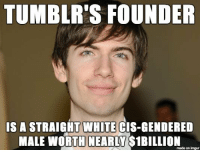 """Facts, Feminism, and Funny: TUMBLR'S FOUNDER  IS A STRAIGHT WHITE CIS-GENDERED  MALE WORTH NEARLY $1BILLION  made on imgur <p><a href=""""http://you-feminist-idiots.tumblr.com/post/116493092158/antifemfemale-you-feminist-idiots"""" class=""""tumblr_blog"""">you-feminist-idiots</a>:</p>  <blockquote><p><a class=""""tumblr_blog"""" href=""""http://antifemfemale.tumblr.com/post/116478263616/you-feminist-idiots-chavezery"""">antifemfemale</a>:</p>  <blockquote><p><a class=""""tumblr_blog"""" href=""""http://you-feminist-idiots.tumblr.com/post/116450749533/chavezery-rockytop-conservative"""">you-feminist-idiots</a>:</p>  <blockquote><p><a class=""""tumblr_blog"""" href=""""http://d1s.info.tm/post/116430149191/rockytop-conservative-captainlatinowhiteboy"""">chavezery</a>:</p>  <blockquote><p><a class=""""tumblr_blog"""" href=""""http://rockytop-conservative.tumblr.com/post/116423023402/captainlatinowhiteboy-just-a-reminder-to-you"""">rockytop-conservative</a>:</p>  <blockquote><p><a class=""""tumblr_blog"""" href=""""http://captainlatinowhiteboy.tumblr.com/post/115745389676/just-a-reminder-to-you-special-snowflakes"""">captainlatinowhiteboy</a>:</p>  <blockquote><p>Just a reminder to you Special Snowflakes.</p></blockquote>  <p>And if I remember correctly, he hates all the feminism/SJW crap that goes on here too.</p></blockquote>  <figure class=""""tmblr-full"""" data-orig-height=""""569"""" data-orig-width=""""784""""><img data-orig-height=""""569"""" data-orig-width=""""784"""" alt=""""image"""" src=""""https://78.media.tumblr.com/c008aca8856ddf79df395150b8941866/tumblr_inline_nmtr79C8ob1r1qjeh_540.png""""/></figure><p>A TRUE AMERICAN HERO<br/></p></blockquote>  <p>I'm gonna need a source on that quote.<br/></p></blockquote>  <p>He didn't actually say that. Someone made it up to upset the SJWs of tumblr.</p></blockquote>  <p>Yeah, it didn't seem right that he'd be complaining about such a huge portion of Tumblr.<br/></p></blockquote>  <p>Sources? Facts? What are those funny words?</p>"""
