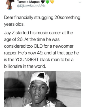 You're not behind in life!: Tumelo Mapaa  @DjNewSouthAfric  Dear financially struggling 20something  years olds.  Jay Z started his music career at the  age of 26. At the time he was  considered to0 OLD for a newcomer  rapper. He's now 49, and at that age he  is the YOUNGEST black man to be a  billionaire in the world. You're not behind in life!