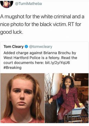 Police, Black, and Good: @TumiMatheba  A mugshot for the white criminal and a  nice photo for the black victim. RT for  good luck.  Tom Cleary @tomwcleary  Added charge against Brianna Brochu by  West Hartford Police is a felony. Read the  court documents here: bit.ly/2yiYqU6  Well, well, well, how the turntables