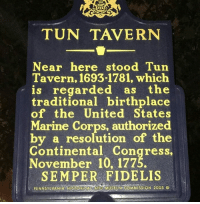 Alive, Memes, and United: TUN TAVERN  Near here stood Tun  Tavern, 1693-1781, which  is regarded as the  traditional birthplace  of the United States  Marine Corps, authorized  by a resolution of the  Continental Congress,  November 10, 1775.  SEMPER FIDELIS  PENNSYLVANIA MUSEUM COMMISSION 2005 Back in 1775, my Marine Corps came alive!