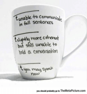 Tumblr, Blog, and Coffee: tunable to Communicale  in full sentences  tsligntly more coherent  but shill unable to  hold a conversahion  you may Speak  now  you should probably go to TheMetaPicture.com epicjohndoe:  The Different Levels Of Coffee