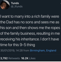 Goals 😂: Tunds  _tfunds  I want to marry into a rich family were  the Dad has no sons and sees me as  his son and then shows me the ropes  of the family business, resulting in me  receiving his inheritance. I don't have  time for this 9-5 thing  30/01/2019, 14:28 from Birmingham, England  3,792 Retweets 16.2K Likes Goals 😂