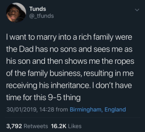Dad, Dank, and England: Tunds  _tfunds  I want to marry into a rich family were  the Dad has no sons and sees me as  his son and then shows me the ropes  of the family business, resulting in me  receiving his inheritance. I don't have  time for this 9-5 thing  30/01/2019, 14:28 from Birmingham, England  3,792 Retweets 16.2K Likes I don't want much by SvenGz MORE MEMES