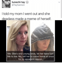 😂😂😂- Wth - - - - - - 420 memesdaily Relatable dank MarchMadness HoodJokes Hilarious Comedy HoodHumor ZeroChill Jokes Funny KanyeWest KimKardashian litasf KylieJenner JustinBieber Squad Crazy Omg Accurate Kardashians Epic bieber Weed TagSomeone hiphop trump ovo drake: tunechi tay  @Tay hannon  I told my mom l went out and she  deadass made a meme of herself  Me: She's only young once, let her have fun!  Me to me: No, tell her to come home at once  for no apparent reason. 😂😂😂- Wth - - - - - - 420 memesdaily Relatable dank MarchMadness HoodJokes Hilarious Comedy HoodHumor ZeroChill Jokes Funny KanyeWest KimKardashian litasf KylieJenner JustinBieber Squad Crazy Omg Accurate Kardashians Epic bieber Weed TagSomeone hiphop trump ovo drake