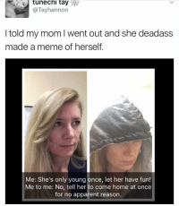 Holy shit.: tunechi tay  @Tayhannon  I told my mom went out and she deadass  made a me of herself  Me: She's only young once, let her have fun!  Me to me: No, tell her to come home at once  for no apparent reason. Holy shit.