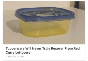 countersignal:This isn't even satire anymore: Tupperware Will Never Truly Recover From Red  Curry Leftovers  theonion.com countersignal:This isn't even satire anymore