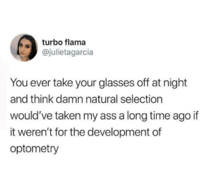 turbo: turbo flama  @julietagarcia  You ever take your glasses off at night  and think damn natural selection  would've taken my ass a long time ago if  it weren't for the development of  optometry