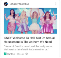 """Saturday Night Live, Shit, and Snl: TURDA  LIVE  Saturday Night Live  SNL's' 'Welcome To Hell' Skit On Sexual  Harassment Is The Anthem We Need  House of Cards' is ruined, and that really sucks.  Well here's a list of stuff that's ruined for us.""""  HuffPost-4 hr ago <p><a href=""""http://thelonelybrilliance.tumblr.com/post/168158498934/libertarirynn-im-sorry-arent-these-the-same"""" class=""""tumblr_blog"""">thelonelybrilliance</a>:</p>  <blockquote><p><a href=""""https://libertarirynn.tumblr.com/post/168158407414/im-sorry-arent-these-the-same-ladies-of-snl"""" class=""""tumblr_blog"""">libertarirynn</a>:</p> <blockquote><p>I'm sorry, aren't these the same """"ladies of SNL"""" that wrote a defense for Al Franken? I could give a shit what they have to say about this issue.</p></blockquote> <p>Actually, no, none of these women signed that petition.</p></blockquote>  <p>Oh I think you're right, those might have been past cast members. Still this video was a mess.</p>"""