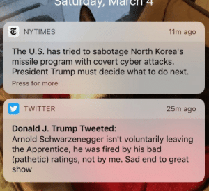 sakura-fuzza:  weavemama:  TRUMP'S PRESIDENCY IN A NUTSHELL  We're all gonna die: turday,  11m ago  NYTIMES  The U.S. has tried to sabotage North Korea's  missile program with covert cyber attacks.  President Trump must decide what to do next.  Press for more  25m ago  TWITTER  Donald J. Trump Tweeted:  Arnold Schwarzenegger isn't voluntarily leaving  the Apprentice, he was fired by his bad  (pathetic) ratings, not by me. Sad end to great  show sakura-fuzza:  weavemama:  TRUMP'S PRESIDENCY IN A NUTSHELL  We're all gonna die