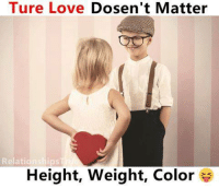 Love, Memes, and Relationships: Ture Love Dosen't Matter  Relationships  Height, weight, Color
