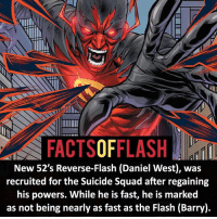 Batman, Facts, and Memes: TURIN  FACTSOFFLASH  New 52's Reverse-Flash (Daniel West), was  recruited for the Suicide Squad after regaining  his powers. While he is fast, he is marked  as not being nearly as fast as the Flash (Barry). ⚡️⚡️ - Daniel West, The Reverse-Flash! - (putting old facts in the new layout) - My other IG Accounts @facts_of_heroes @webslingerfacts @yourpoketrivia ⠀⠀⠀⠀⠀⠀⠀⠀⠀⠀⠀⠀⠀⠀⠀⠀⠀⠀⠀⠀⠀⠀⠀⠀⠀⠀⠀⠀⠀⠀⠀⠀⠀⠀ ⠀⠀------------------------ blackflash lindapark batman johnfox maxmercury impulse inertia professorzoom danielwest godspeed savitar flashcw theflash hunterzolomon therogues flashcw justiceleague wallywest eobardthawne grantgustin ezramiller like4like batmanvsuperman bartallen zoom flash barryallen youngjustice jaygarrick