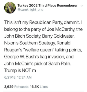 "Party, Sarah Palin, and Queen: Turkey 2002 Third Place Rememberer v  @samknight_one  This isn't my Republican Party, dammit.I  belong to the party of Joe McCarthy, the  John Birch Society, Barry Goldwater,  Nixon's Southern Strategy, Ronald  Reagan's ""welfare queen"" talking points,  George W. Bush's Iraq invasion, and  John McCain's pick of Sarah Palin  Trump is NOT m  6/21/18, 12:24 AM  3,629 Retweets 16.5K Likes Jdjkdkfkdbdjkdofjdhdj 😫😂😫"