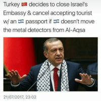 Memes, Passport, and Turkey: Turkey decides to close Israel's  Embassy & cancel accepting tourist  w/ an passport if doesn't move  the metal detectors from Al-Aqsa  21/07/2017, 23:02