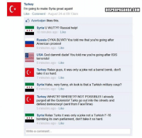 Tensions flare up after Turkey sent its army into Syria.: Turkey  I'm going to make Syria great again!  DISPROPAGANDA!COM  Like Comment August 24 at 09:13am  D Azerbaijan likes this.  Syria UWUT?!? Russial help!  10 minutes ago Like  Russia CYKA BLYAT! You told me that you're going after  American proxies!  9 minutes ago Like  EE USA God dammit dudel You told me you're going after ISIS  terrorists  8 minutes ago Like  Turkey Relax guys, it was only a joke not a barrel bomb, don't  take it so hard.  7 minutes ago Like  Syria Haha, very funny, oh look is that a Turkish military coup?  6 minutes ago Like  Turkey WHAT?!? WHERE?!? NOT POSSIBLE! already  purged all the Gulenists! Turks go out into the streets and  defend democracy! (sent from FaceTime)  5 minutes ago Like  Syria Relax Turks it was only a joke not a Turkish F-16  bombing its own parliament, don't take it so hard.  4 minutes ago Like  Write a comment... Tensions flare up after Turkey sent its army into Syria.