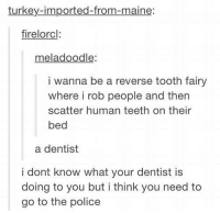 Memes, Pokemon, and Police: turkey-imported-from-maine:  firelorcl  meladoodle:  i wanna be a reverse tooth fairy  where i rob people and then  scatter human teeth on their  bed  a dentist  i dont know what your dentist is  doing to you but i think you need to  go to the police - Everyday I'm Tumblin'  - Pokémon GO