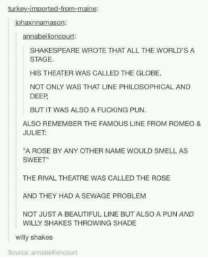 "Willy Shakes: turkey-imported-from-maine:  johaxnnamason:  annabellioncourt  SHAKESPEARE WROTE THAT ALL THE WORLD'S A  STAGE.  HIS THEATER WAS CALLED THE GLOBE.  NOT ONLY WAS THAT LINE PHILOSOPHICAL AND  DEEP  BUT IT WAS ALSO A FUCKING PUN  ALSO REMEMBER THE FAMOUS LINE FROM ROMEO &  JULIET  ""A ROSE BY ANY OTHER NAME WOULD SMELL AS  SWEET""  THE RIVAL THEATRE WAS CALLED THE ROSE  AND THEY HAD A SEWAGE PROBLEM  NOT JUST A BEAUTIFUL LINE BUT ALSO A PUN AND  WILLY SHAKES THROWING SHADE  willy shakes  Source; annabellioncourt Willy Shakes"