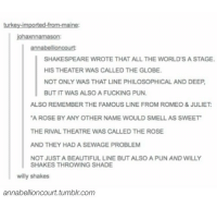 Beautiful, Fucking, and Memes: turkey-imported-from-maine:  johaxnnamason:  SHAKESPEARE WROTE THAT ALL THE WORLD'S A STAGE.  HIS THEATER WAS CALLED THE GLOBE  NOT ONLY WAS THAT LINE PHILOSOPHICAL AND DEE  BUT IT WAS ALSO A FUCKING PUN  ALSO REMEMBER THE FAMOUS LINE FROM ROMEO&JULIET  A ROSE BY ANY OTHER NAME WOULD SMELL AS SWEET  THE RIVAL THEATRE WAS CALLED THE ROSE  AND THEY HAD A SEWAGE PROBLEM  NOT JUST A BEAUTIFUL LINE BUT ALSO A PUN AND WILLY  SHAKES THROWING SHADE  willy shakes  annabellioncourt.tumblr.com MINDBLOWN