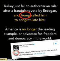 (GC): Turkey just fell to authoritarian rule  after a fraudulent vote by Erdogan,  and Trump called him  to congratulate him  America is no longer the leading  example, or advocate for, freedom  and democracy in the world  New York Times World  @nytimess world  World  mention mass arrests in  obama raises Erdogan, and does not Turkey after the failed coup  nyti.ms/203TyFx  OCCUPY DEMOCRATS (GC)