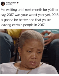 <p>Haters gonna hate in 2018 (via /r/BlackPeopleTwitter)</p>: Turkey Killian  @Killian Trill  Me waiting until next month for y'all to  say, 2017 was your worst year yet, 2018  is gonna be better and that you're  leaving certain people in 2017  insta: realpettymayO <p>Haters gonna hate in 2018 (via /r/BlackPeopleTwitter)</p>