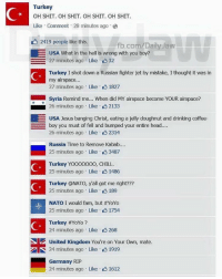 Memes, United Kingdom, and 🤖: Turkey  OH SHIT. OH SHIT. OH SHIT. OH SHIT.  Like Comment 28 minutes ago  2419 people like this.  fb.com/Daily Jaw  E USA What in the hell is wrong with you boy?  27 minutes ago Like 32  Turkey I shot down a Russian fighter jet by mistake, Ithought it was in  my airspace...  27 minutes ago Like 1827  syria Remind me... when did MY airspace become YoUR airspace?  26 minutes ago Like 2133  E USA Jesus banging Christ, eating a jelly doughnut and drinking coffee-  boy you must of fell and bumped your entire head....  Russia Time to Remove Kabab....  25 minutes ago Like K 3487  Turkey Y  CHILL  OOOOOOOO, 25 minutes ago Like 1486  Turkey @NATO, yall got me right???  25 minutes ago Like 189  NATO I would fam, but #YoYo  25 minutes ago Like 1754  Turkey #YoYo  24 minutes ago Like 268  United Kingdom You're on Your own, mate.  S 24 minutes ago Like 1919  Germany RIP  24 minutes ago Like K 1612 LIKE & TAG YOUR FRIENDS -------------------------LINK TO OUR SHIRTS IN MY BIO!!! ----------------- 🚨Partners🚨 😂@the_typical_liberal 🎙@too_savage_for_democrats 📣@the.conservative.patriot Follow me on twitter: iTweetRight Follow: @rightwingsavages Like us on Facebook: The Right-Wing Savages Follow my backup page @tomorrowsconservatives -------------------- conservative libertarian republican democrat gop liberals maga makeamericagreatagain trump followme tagsforlikes liberal american donaldtrump presidenttrump american 3percent patriotism maga usa america draintheswamp patriots nationalism sorrynotsorry politics patriot patriotic
