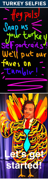 <p>Hey, Pals!</p> <p>We&rsquo;re getting into the Thanksgiving spirit and want you to join us! Send us a Snapchat (@FallonTonight) of yourself as a turkey! Get as creative as you want with your turkey selfie! We&rsquo;ll put our favorites on Tumblr!</p> <p>Happy Almost Turkey Day!</p>: TURKEY SELFIES   e  pels/  our tuka  rkraits  Wel put our  faves on.   es  started <p>Hey, Pals!</p> <p>We&rsquo;re getting into the Thanksgiving spirit and want you to join us! Send us a Snapchat (@FallonTonight) of yourself as a turkey! Get as creative as you want with your turkey selfie! We&rsquo;ll put our favorites on Tumblr!</p> <p>Happy Almost Turkey Day!</p>