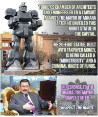 """Money, Respect, and Capital: TURKEYS CHAMBER OF ARCHITECTS  AND ENGINEERS FILED A LAWSUIT  AGAINST THE MAYOR OF ANKARA  AFTER HE UNVEILED THIS  ROBOT STATUE IN  THE CAPITAL.  THE 20-FOOT STATUE, BUILT  WITH TAXPAYER MONEY  IS BEING CALLED A  MONSTROSITY"""" AND A  CRIMINAL WASTE OF FUNDS.  IN RESPONSE TOTHE  DRAMA THE MAYOR  SIMPLY STATED  RESPECT THE ROBOT me irl"""