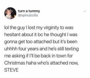 @spinubzilla: turn a tummy  @spinubzilla  lol the guy I lost my virginity to was  hesitant about it bc he thought I was  gonna get too attached but it's been  uhhhh four years and he's still texting  me asking if l'l be back in town for  Christmas haha who's attached now,  STEVE @spinubzilla