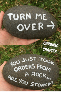 Crafter: TURN ME  OVER  CHRONIC  CRAFTER  UST TO  ORDERS  FROM  ARE A ROCK  you STONED?