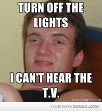 Lol, Memes, and Http: TURN OFF THE  LIGHTS  CANT HEAR THE  TV  memegeneratornet  YUNO GO TO DAMNLOL COM? Damn! LOL: My friend said this to me the other night