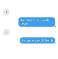 Be Like, Shit, and Down: Turn that frown upside  down  Listen here you little shit It be like that sometimes