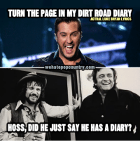 luke bryan: TURN THE PAGE IN MY DIRTROAD DIARY  ACTUAL LUKE BRYAN LYRICS  wehatepopcountry.com  HOSS DID HE JUST SAY HE HAS A DIARY?
