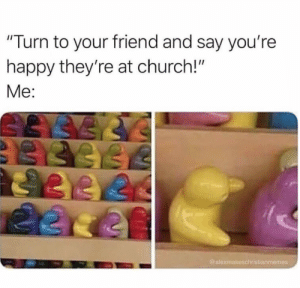 """Church, Meme, and Good: """"Turn to your friend and say you're  happy they're at church!""""  Me:  @alexmakeschristianmemes 17 Must See Christian Meme's That Gave Us a Good Laugh This Week"""
