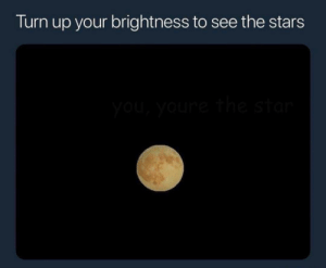 Turn Up, Stars, and Nice: Turn up your brightness to see the stars Nice night, isn't it?