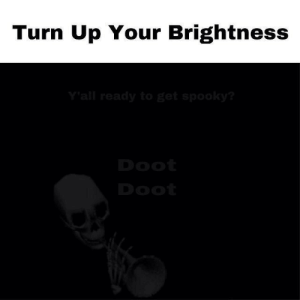 Doot Doot: Turn Up Your Brightness  Y'all ready to get spooky?  Doot  Doot